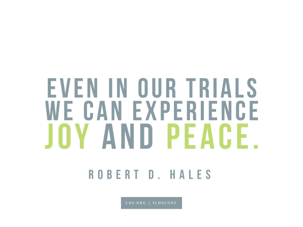 "Meme with a quote from Robert D. Hales reading ""Even in our trials we can experience joy and peace."""