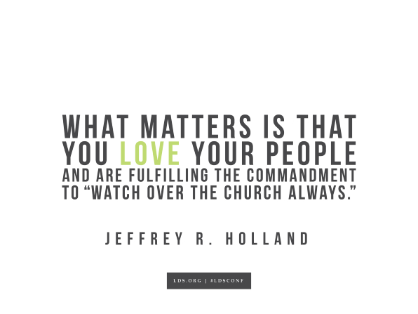 "Meme with a quote from Jeffrey R. Holland reading ""What matters is that you love your people and are fulfilling the commandment to 'Watch over the church always.'"""