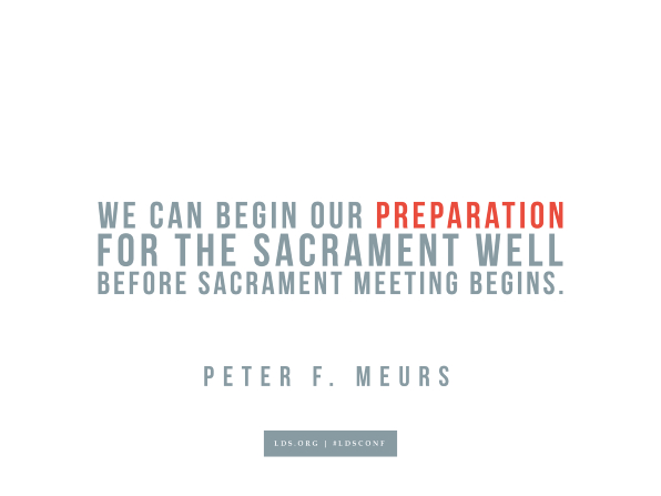 "Meme with a quote from Peter F. Meurs reading ""We can begin our preparation for the sacrament well before sacrament meeting begins."""
