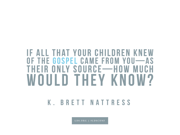 "Meme with a quote from K. Brett Nattress reading ""If all that your children knew of the gospel came from you—as their only source—how much would they know?"""