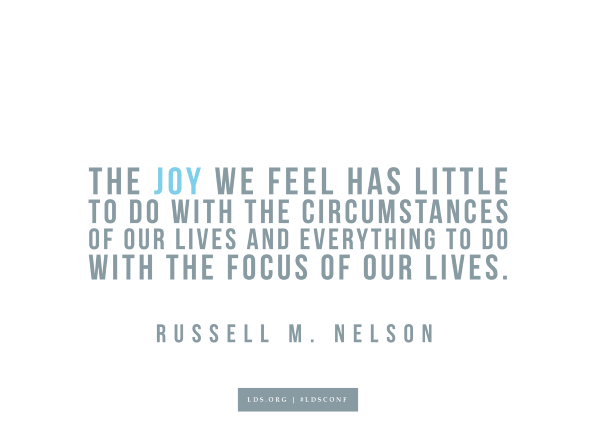 "Meme with a quote from Russell M. Nelson reading ""The joy we feel has little to do with the circumstances of our lives and everything do to with the focus of our lives."""