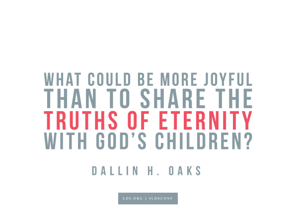 "Meme with a quote from Dallin H. Oaks reading ""What could be more joyful than sharing the truths of eternity with God's children?"""