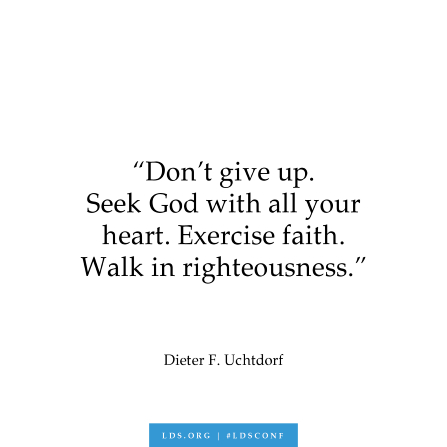 "A text graphic of a quote by President Dieter F. Uchtdorf: ""Don't give up. Seek God with all your heart. Exercise faith. Walk in righteousness."""