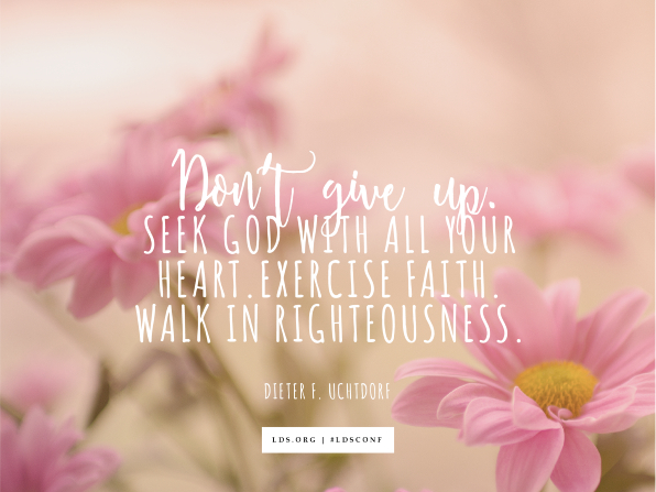 "An image of pink flowers overlaid with a quote by President Dieter F. Uchtdorf: ""Don't give up. Seek God with all your heart. Exercise faith. Walk in righteousness."""