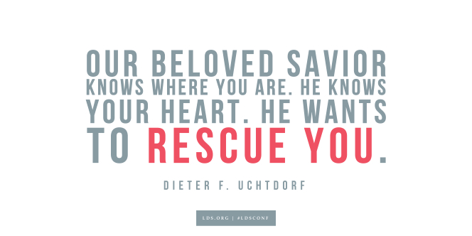 "Meme with a quote from Dieter F. Uchtdorf reading ""Our beloved Savior knows where you are. He knows your heart. He wants to rescue you."""