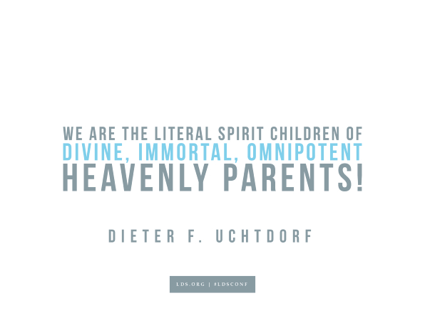 "Meme with a quote from Dieter F. Uchtdorf reading ""We are the literal spirit children of divine, immortal, omnipotent heavenly parents!"""