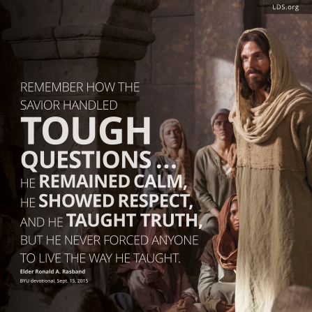 """A picture of the Savior with a quote: """"Remember how the Savior handled tough questions. … He remained calm, He showed respect, and He taught truth, but He never forced anyone to live the way He taught."""""""