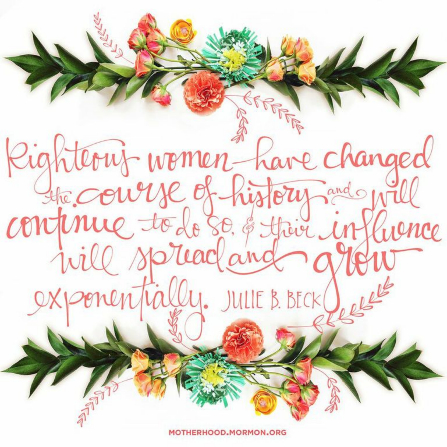 """A graphic of two boughs of flowers combined with a quote by Sister Julie B. Beck: """"Righteous women have changed the course of history."""""""