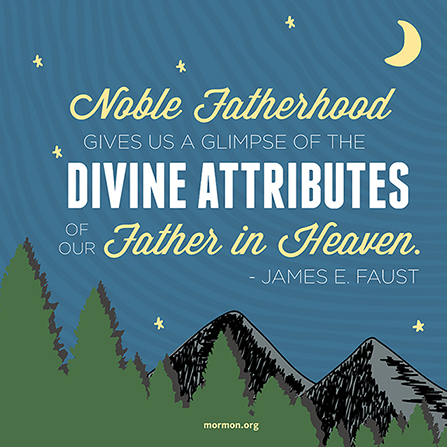 "A graphic of mountains and trees, coupled with a quote by President James E. Faust: ""Noble fatherhood gives us a glimpse of the divine."""