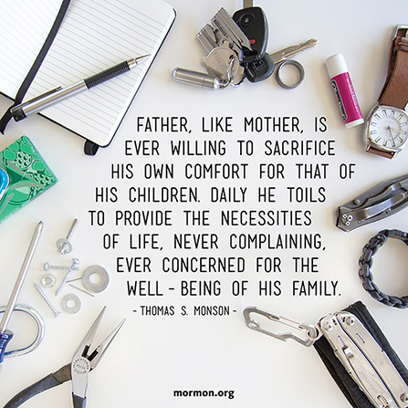 "A photograph showing many household items surrounding a quote by President Thomas S. Monson: ""Father, like Mother, is ever willing to sacrifice."""