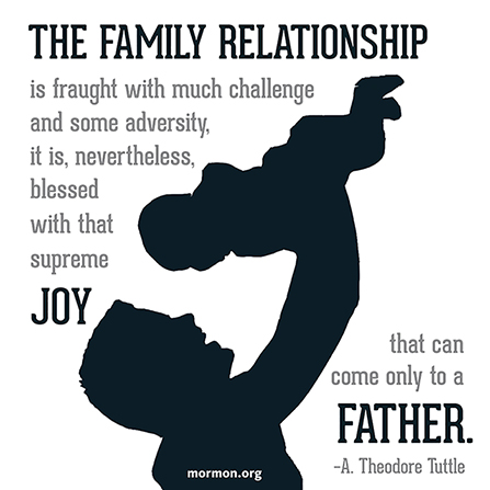 "A silhouette graphic of a father and baby, combined with a quote by Elder A. Theodore Tuttle: ""The family relationship … is blessed with … supreme joy."""