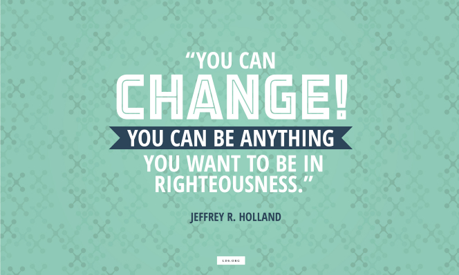 "A vertical text quote by Jeffrey R. Holland reading ""You can change! You can be anything you want to be in righteousness"" on a teal patterned background."