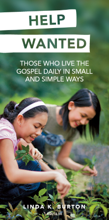 """Two young women gardening, with a quote by Sister Linda K. Burton: """"Help wanted: those who live the gospel daily in small and simple ways."""""""