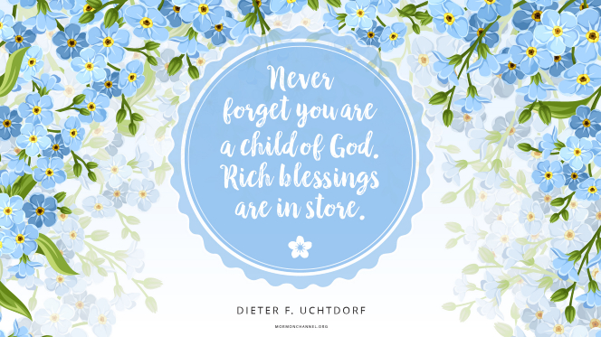 "An illustration of forget-me-nots with a quote by President Dieter F. Uchtdorf: ""Never forget you are a child of God; rich blessings are in store."""