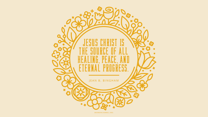 """An illustration of flowers and leaves with a quote by Sister Jean B. Bingham: """"Jesus Christ … is the source of all healing, peace, and eternal progress."""""""
