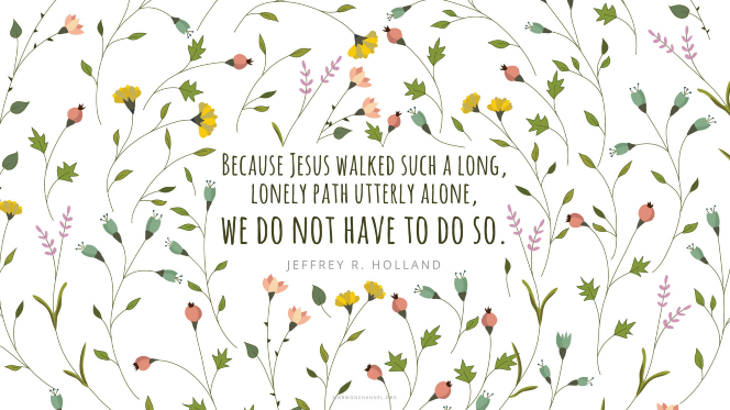 "A floral background pattern with a quote by Elder Jeffrey R. Holland: ""Because Jesus walked such a long, lonely path utterly alone, we do not have to do so."""