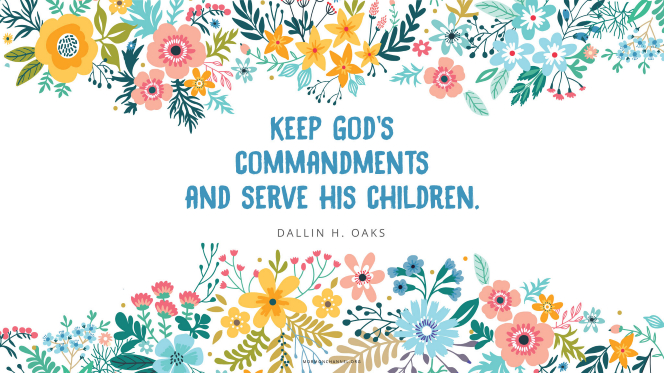 "An illustration of colorful flowers with a quote by Elder Dallin H. Oaks: ""Keep God's commandments and serve his children."""
