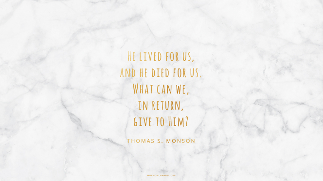 """A white marble background with a quote by President Thomas S. Monson in gold text: """"He lived for us, and He died for us. What can we, in return, give to Him?"""""""