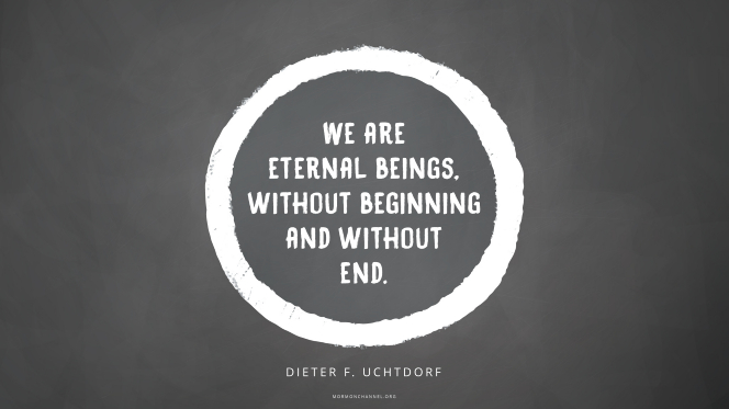 """A white circle graphic on a dark gray background with a quote by President Dieter F. Uchtdorf: """"We are eternal beings, without beginning and without end."""""""