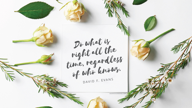"Yellow flowers arranged around a note with a quote by Elder David F. Evans: ""Do what is right all the time, regardless of who knows."""