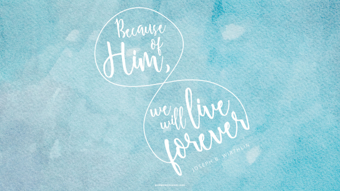"A blue wash of watercolor with a quote by Elder Joseph B. Wirthlin: ""Because of [Him], we will live forever."""