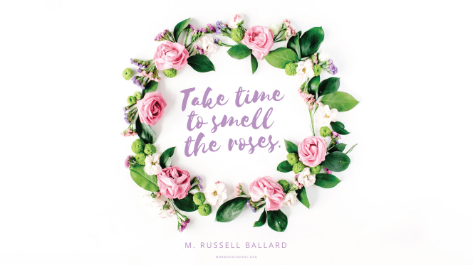 "A circle of flowers and leaves with a quote by Elder M. Russell Ballard: ""Take time to smell the roses."""