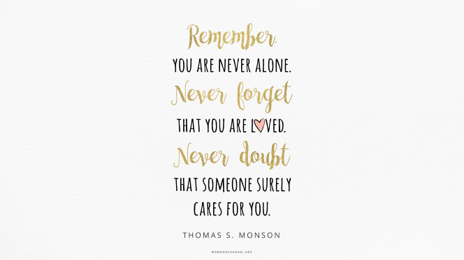"A quote by President Thomas S. Monson in alternating lines of gold cursive and black print: ""Remember, you are never alone. Never forget that you are loved. Never doubt that someone surely cares for you."""
