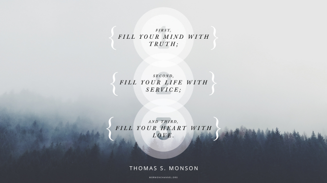 """A dark pine forest beneath a heavy fog with a quote by President Thomas S. Monson: """"First, fill your mind with truth; second, fill your life with service; and third, fill your heart with love."""""""