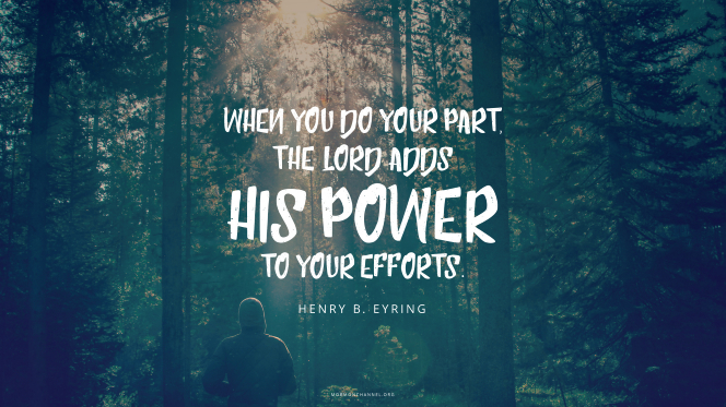 "A person standing in a forest, with a quote by President Henry B. Eyring: ""When you do your part, the Lord adds His power to your efforts."""
