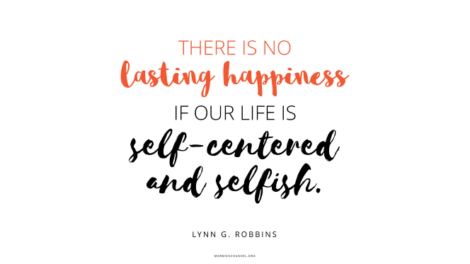"A quote by Elder Lynn G. Robbins in orange and black text: ""There is no lasting happiness if our life is self-centered and selfish."""