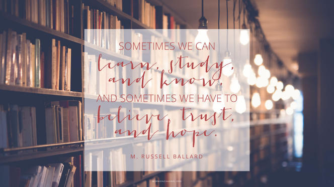 """A long bookshelf illuminated by a string of hanging lightbulbs, with a quote by Elder M. Russell Ballard: """"Sometimes we can learn, study, and know, and sometimes we have to believe, trust, and hope."""""""