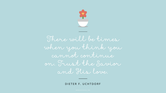 "An illustration of a small flower in a pot, with a quote by President Dieter F. Uchtdorf: ""There will be times when you think you cannot continue on. Trust the Savior and His love."""