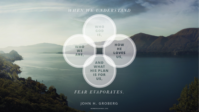 "A view of water and mountains with a quote by Elder John H. Groberg: ""When we understand who God is, who we are, how He loves us, and what His plan is for us, fear evaporates."""
