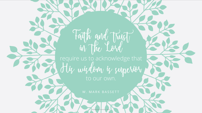 "An illustration of leafy green branches with a quote by Elder W. Mark Bassett: ""Faith and trust in the Lord require us to acknowledge that His wisdom is superior to our own."""