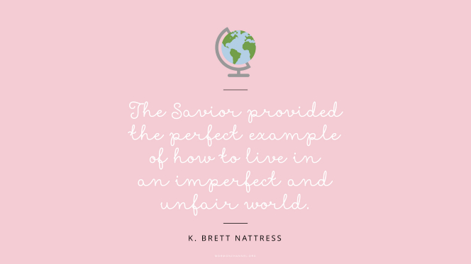 "An illustration of a small globe against a pink background with a quote by Elder K. Brett Nattress: ""The Savior provided the perfect example of how to live in an imperfect and unfair world."""