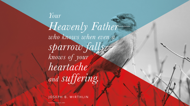 "An image of a small bird on a branch, overlaid with bright colors, with a quote by Elder Joseph B. Wirthlin: ""Your Heavenly Father—who knows when even a sparrow falls—knows of your heartache and suffering."""
