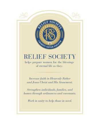 "A poster bearing the official seal of the Relief Society and the purpose of Relief Society, which reads:   ""Relief Society helps prepare women for the blessings of eternal life as they:  Increase faith in Heavenly Father and Jesus Christ and His Atonement.  Strengthen individuals, families, and homes through ordinances and covenants.  Work in unity to help those in need."""