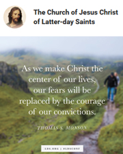 """As we make Christ the center of our lives, our fears will be replaced by the courage of our convictions.""—Thomas S. Monson"