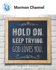 Hold on. Keep trying. God loves you. —Jeffrey R. Holland
