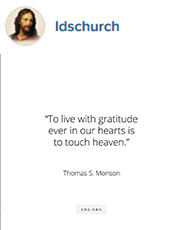 """To live with gratitude ever in our hearts is to touch heaven."" Thomas S. Monson"