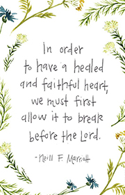 In order to have a healed and faithful heart, we must first allow it to break before the Lord. -Neill F. Marriott
