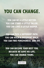 You can change. You can be a little better. You can stand a little taller. You can love a little deeper. You can pick a different path. You can walk a different walk. You can find forgiveness. And joy. You can become your best you. Because He gave His life, you can change yours.