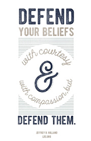 Defend your beliefs with courtesy and with compassion, but defend them. -Jeffrey R. Holland