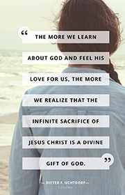 The more we learn about God and feel his love for us, the more we realize that the infinite sacrifice of Jesus Christ is a divine gift of God. —Dieter F. Uchtdorf