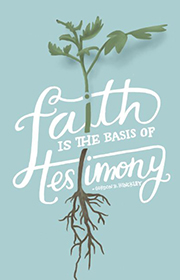 Faith is the basis of testimony. —Gordon B. Hinckley