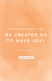 God didn't design us to be sad. He created us to have joy! —Dieter F. Uchtdorf