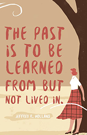 The past is to be learned from but not lived in. —Jeffrey R. Holland