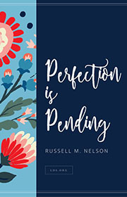 Perfection is pending. —Russell M. Nelson