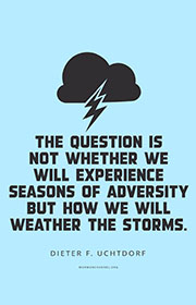 The question is not whether we will experience seasons of adversity but how we will weather the storms. —Dieter F. Uchtdorf