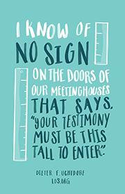 I know of no sign on the doors of our meetinghouses that says, Your testimony must be this tall to enter. -Dieter F. Uchtdorf